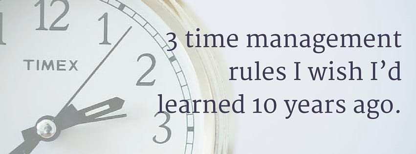 3 time management rules I wish I'd learned 10 years ago.
