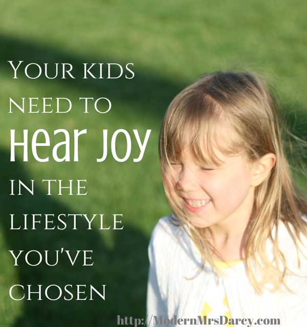 """Your kids need to hear joy in the lifestyle you've chosen."""