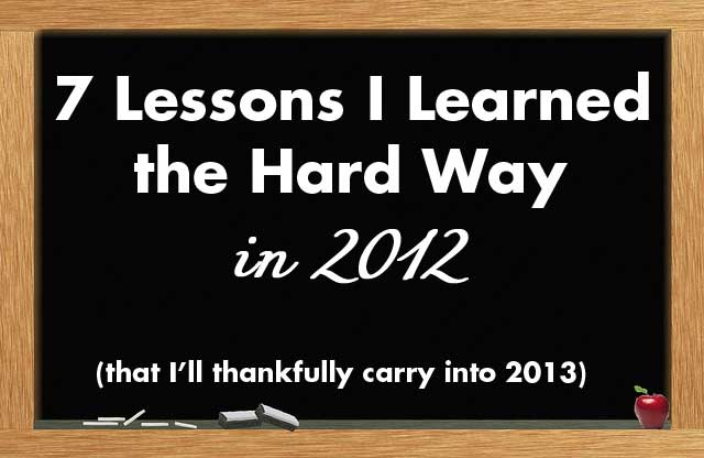 7 Lessons I Learned the Hard Way in 2012 (That I'll Carry into 2013)