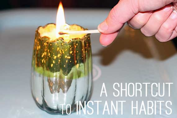A Shortcut to Instant Habits