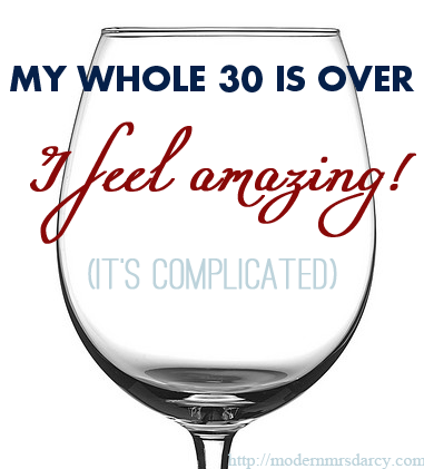 My Whole 30 Is Over. I Feel Amazing. It's Complicated.