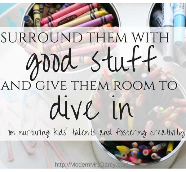 Surround them with good stuff and give them room to dive in: on nurturing kids' creativity and encouraging their interests