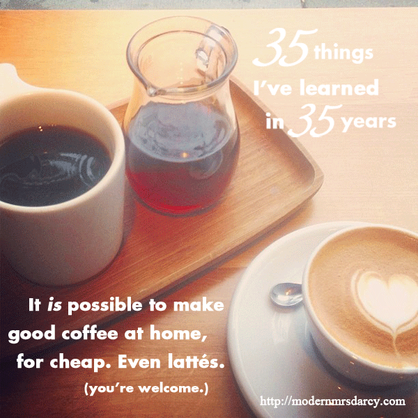 35 Things I've Learned in 35 Years | It is possible to make good coffee at home. Even lattes.