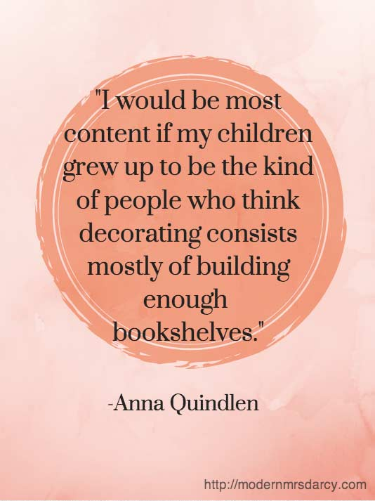 I would be most content if my children grew up to be the kind of people who think decorating consists of building enough bookshelves. - Anne Quindlen