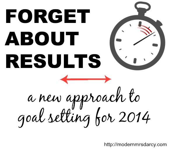Forget About Results: a new approach to goal setting for 2014 | Modern Mrs Darcy