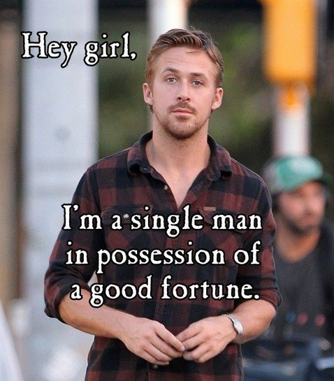 Hey girl. I'm a single man in possession of a good fortune.