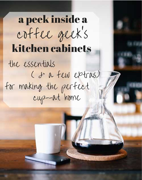 a peek inside a coffee geek's kitchen cabinets: the essentials (and a few extras) for making the perfect cup--at home.