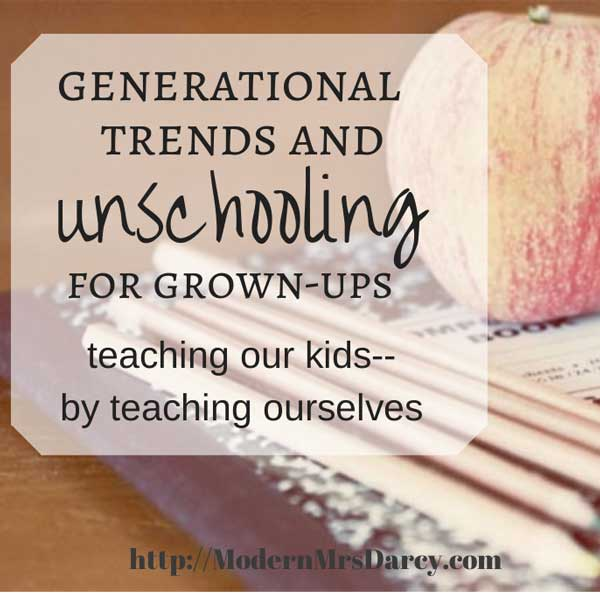Generational trends and unschooling for grown-ups: teaching our kids--by teaching ourselves