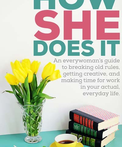 How She Does It: an everywoman's guide to getting creative, breaking old rules, and making time for work in your actual, everyday life.