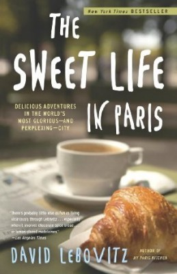 The Sweet Life In Paris: Delicious Adventures In The World's Most Perplexing City