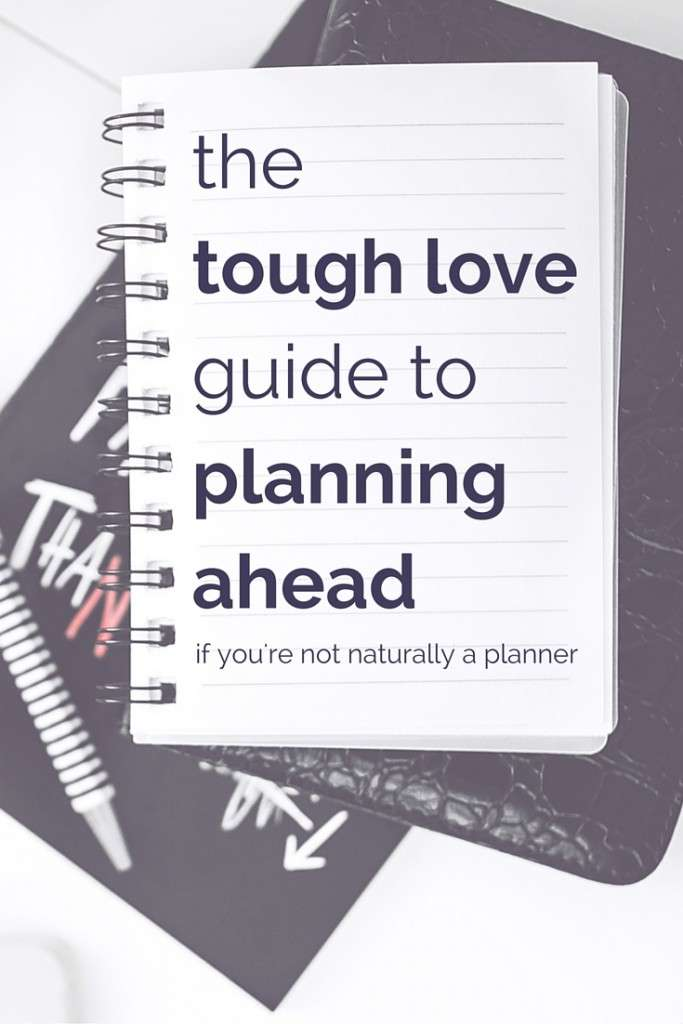 the tough love guide to planning ahead if you're not naturally a planner