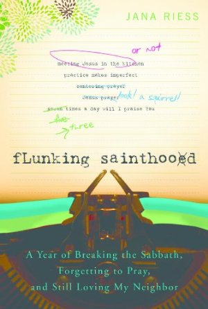 Flunking Sainthood: A Year of Breaking the Sabbath, Forgetting to Pray and Still Loving My Neighbor