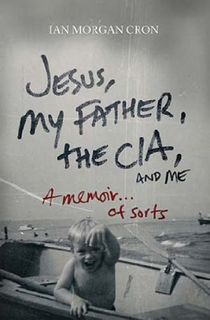 Jesus, My Father, the CIA, and Me: A Memoir … of Sorts