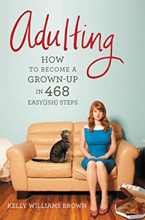 Adulting: How to Become a Grown-up in 468 Easy(ish) Step