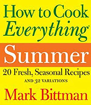 How to Cook Everything: Summer: 20 Fresh, Seasonal Recipes and 32 Variations