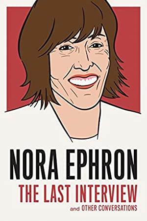 Nora Ephron: The Last Interview and Other Conversations (The Last Interview Series)