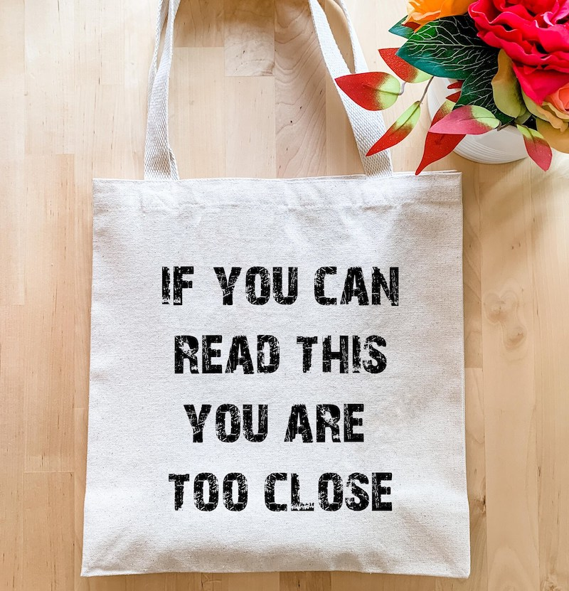 If You Can Read This You Are Too Close Tote Bag